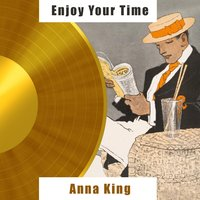 Enjoy Your Time — Anna King