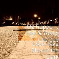 Love Take Me out the Dark — DJ Rapper J Lee, Young Lee Lee