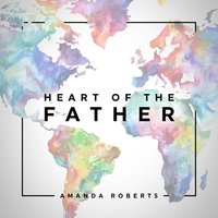 Heart of the Father — Amanda Roberts