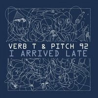 I Arrived Late — Verb T, Verb T & Pitch 92, Verb T, Pitch 92, Pitch 92