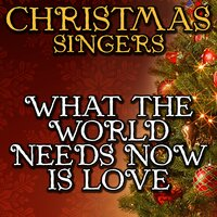 What the World Needs Now Is Love — Christmas Singers