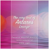 The Very Best of Antares Lounge — New Age, Future World Music, Antares Lounge