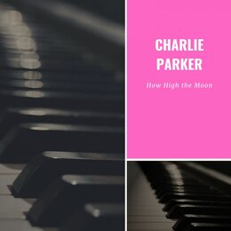 How High the Moon — Charlie Parker With Jatp All Stars, Charlie Parker Quintet, Original Charlie Parker Quintet, Charlie Parker With Strings At Jatp, Charlie Parker & JATP All Stars, Charlie Parker Quintet, Charlie Parker with Strings At JATP, Original Charlie Parker Quintet