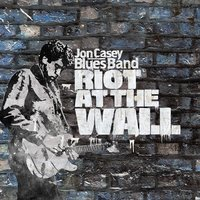 Riot at the Wall — Jon Casey Blues Band