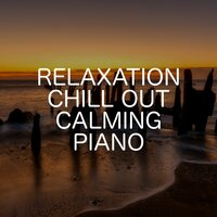 Relaxation Chill Out Calming Piano — Relaxing Chill Out Music