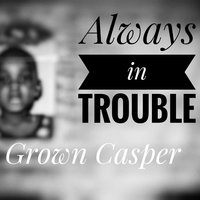 Always in Trouble — Grown Casper