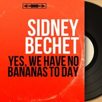 Yes, We Have No Bananas to Day — Sidney Bechet