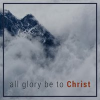 All Glory Be to Christ — Crossculture