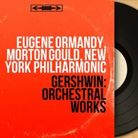 Gershwin: Orchestral Works — Eugene Ormandy, Morton Gould, New York Philharmonic, Джордж Гершвин