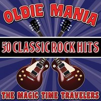 Oldie Mania: 50 Classic Rock Hits — The Magic Time Travelers