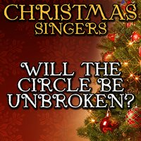 Will the Circle Be Unbroken? — Christmas Singers