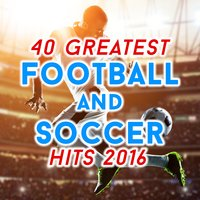40 Greatest Football and Soccer Hits 2016 — сборник