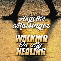 Walking in My Healing — The Angellic Messinger