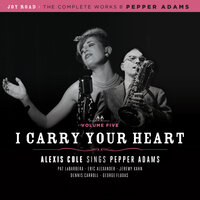 I Carry Your Heart (The Complete Works of Pepper Adams Volume 5) — Alexis Cole