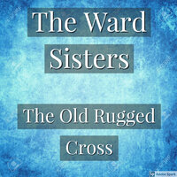 The Old Rugged Cross — The Ward Sisters