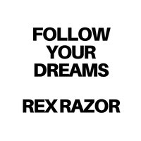 FOLLOW YOUR DREAMS — Rex Razor