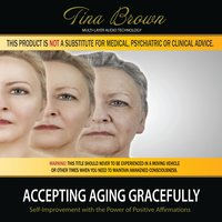Accepting Aging Gracefully: Self-Improvement While You Sleep with the Power of Positive Affirmations — Tina Brown