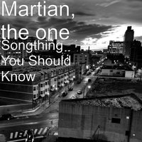 Songthing You Should Know — Martian, The One