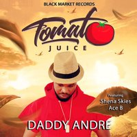 Tomato Juice — Daddy Andre, Daddy Andre feat. Shena Skies, Ace B