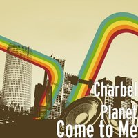 Come to Me — Charbel Planet