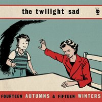 Fourteen Autumns and Fifteen Winters — The Twilight Sad