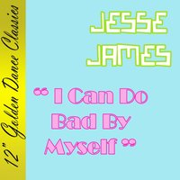 I Can Do Bad by Myself — Jesse James