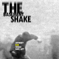 Anybody Else Would Have Left — The Basement Shake