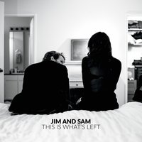 This Is What's Left — Jim and Sam