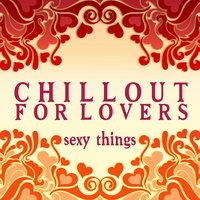 Chillout for Lovers: Sexy Things — сборник