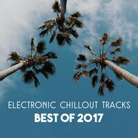 Electronic Chillout Tracks – Best of 2017, Wonderful Relaxing Music, Lounge Chillout Session, Collection of Background Music — Chillout Sound Festival