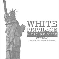 White Privilege (Must Be Nice) — Watzreal, JPZ, UNLEARN THE WORLD