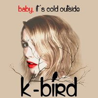 Baby, It's Cold Outside — K-Bird