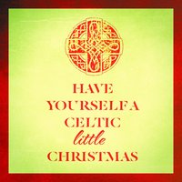 Have Yourself a Celtic Little Christmas — Christmas Music, The Irish Christmas & Celtic Christmas Nollag, Celtic Spirit, Irving Berlin, Франц Грубер