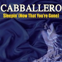 Sleepin' (Now That You're Gone) — Cabballero