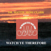 Watch Ye Therefore — Dr. Mattie Moss Clark, The Michigan State Mass Choir