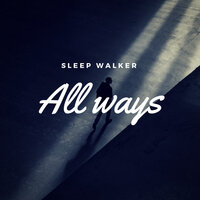 All Ways — Sleep Walker