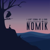 I Ain't Gonna Be a King — Nomik