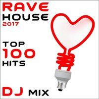 Rave House 2017 Top 100 Hits DJ Mix — сборник