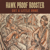Got a Little Home — Hawk Proof Rooster