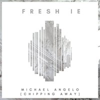 Michael Angelo (Chipping Away) — Fresh IE