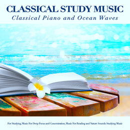Classical Study Music: Classical Piano and Ocean Waves Sounds For Studying, Music For Deep Focus and Concentration, Music For Reading and Nature Sounds Studying Music — Classical Study Music, Piano: Classical Relaxation, Exam Study Classical Music