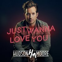 Just Wanna Love You — Hudson Moore
