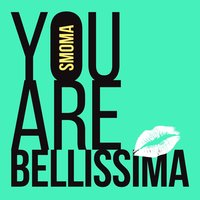 You Are Bellissima — Smoma