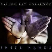These Hands — Taylor Ray Holbrook