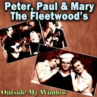 Outside My Window — Peter, Paul & Mary, The Fleetwood's, The Fleetwood's, Peter Paul and Mary