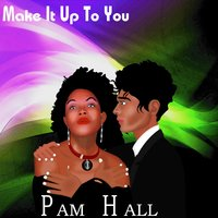 Make It Up To You — Pam Hall