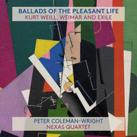 Ballads Of The Pleasant Life: Kurt Weill, Weimar And Exile — Peter Coleman-Wright, Nexas Quartet