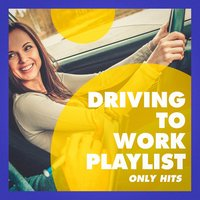 Driving to Work Playlist (Only Hits) — Best Of Hits