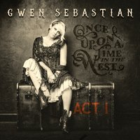 Once Upon a Time in the West: Act I — Gwen Sebastian