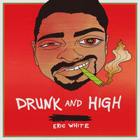 Drunk and High — Eric White
